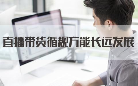2021黑龙江省考面试热点:直播带货循规方能长远发展