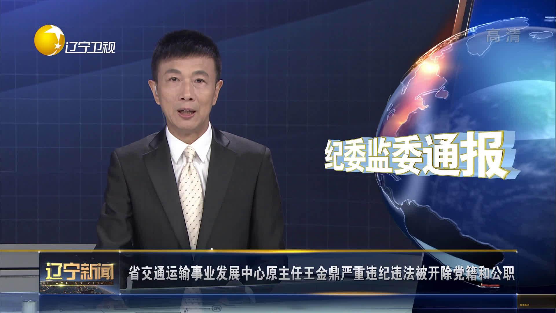 辽宁省交通运输事业发展中心原主任王金鼎严重违纪违法被开除党籍和公职