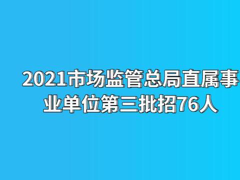 2021市场监管总局直属事业单位招聘76人,10月7日报名截止!