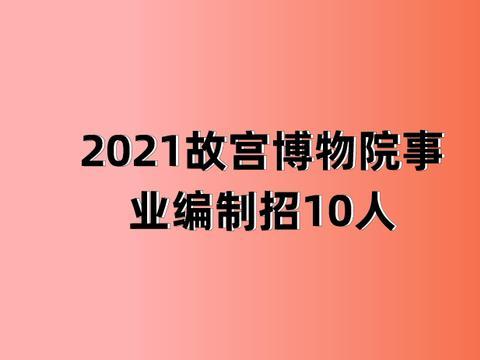 2021故宫博物院事业编制招聘10人,9月23日报名截止,事业编!
