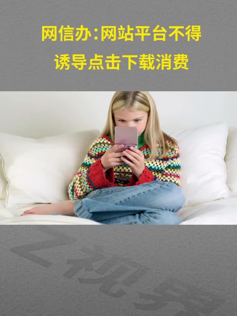 网信办:网站平台不得诱导点击下载消费 严防违法违规账号转世