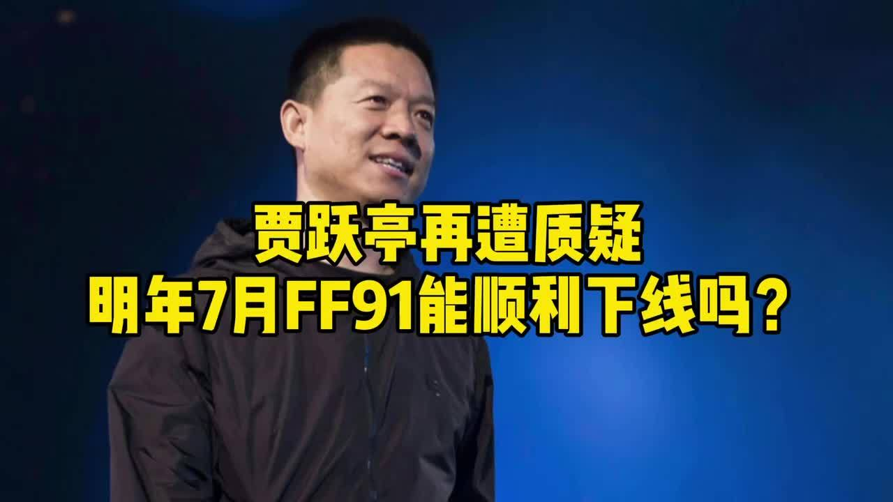 贾跃亭再遭质疑,明年7月FF91能顺利下线吗?