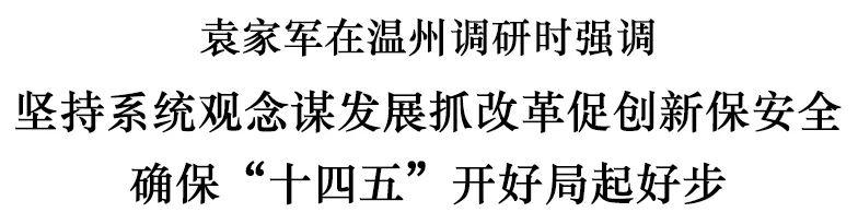 袁家军在温州调研:坚持系统观念谋发展抓改革促创新保安全图片