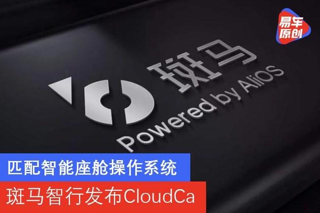 匹配智能座舱操作系统 斑马智行发布CloudCa