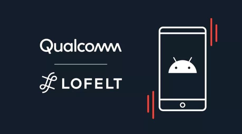 安卓用户福音:高通宣布与触觉软件公司 Lofelt 达成合作,致力于改善安卓手机触觉反馈