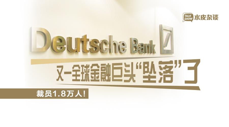 """德银裁员1.8万人 又一全球金融巨头""""坠落""""了"""
