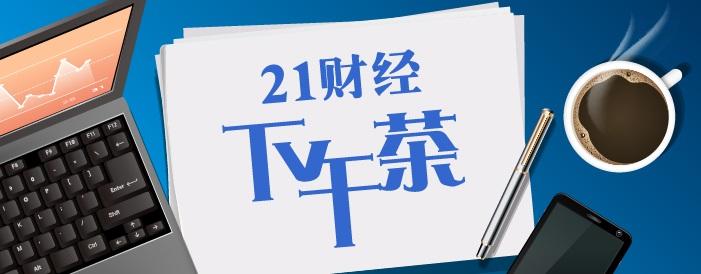 """21财经下午茶丨黄磷行情爆发下游企业""""笑醒"""";央行上半年缩表9000亿意欲何为?"""