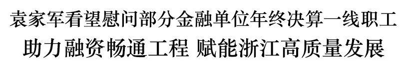 袁家军看望慰问部分金融单位年终决算一线职工图片
