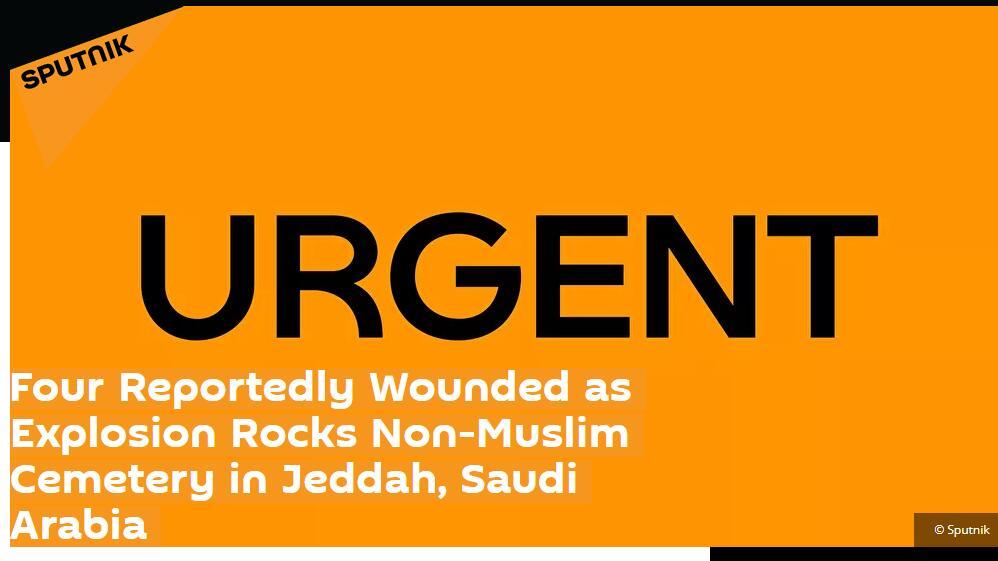 俄媒:沙特阿拉伯吉达一公墓突发爆炸,4人受伤