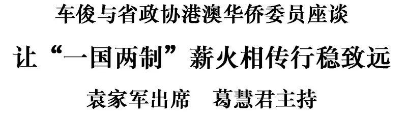 """车俊与省政协港澳华侨委员座谈:让""""一国两制""""薪火相传行稳致远"""