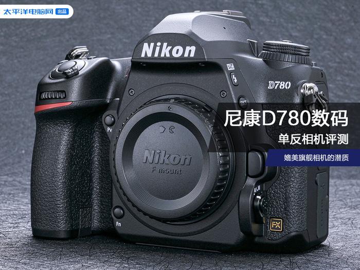 尼康D780单反相机评测:媲美旗舰相机的潜质