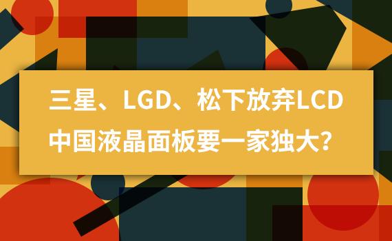 三星、LGD、松下放弃LCD,中国液晶面板要一家独大?