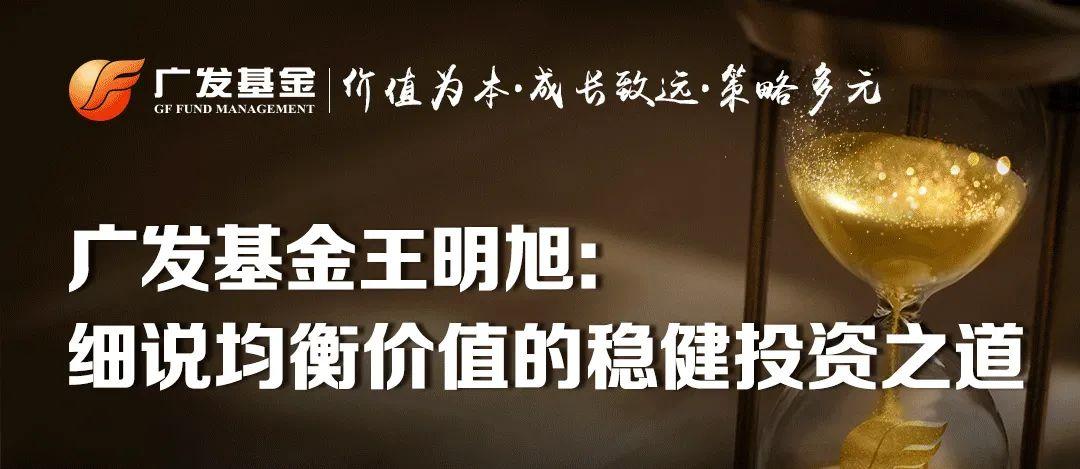 【路漫修远 上下求索】广发基金王明旭:细说均衡价值的稳健投资之道