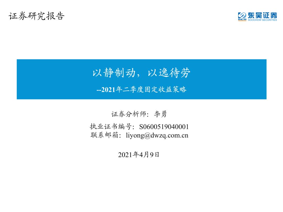 【东吴固收李勇 | 2021年二季度固定收益策略】以静制动,以逸待劳 20210412