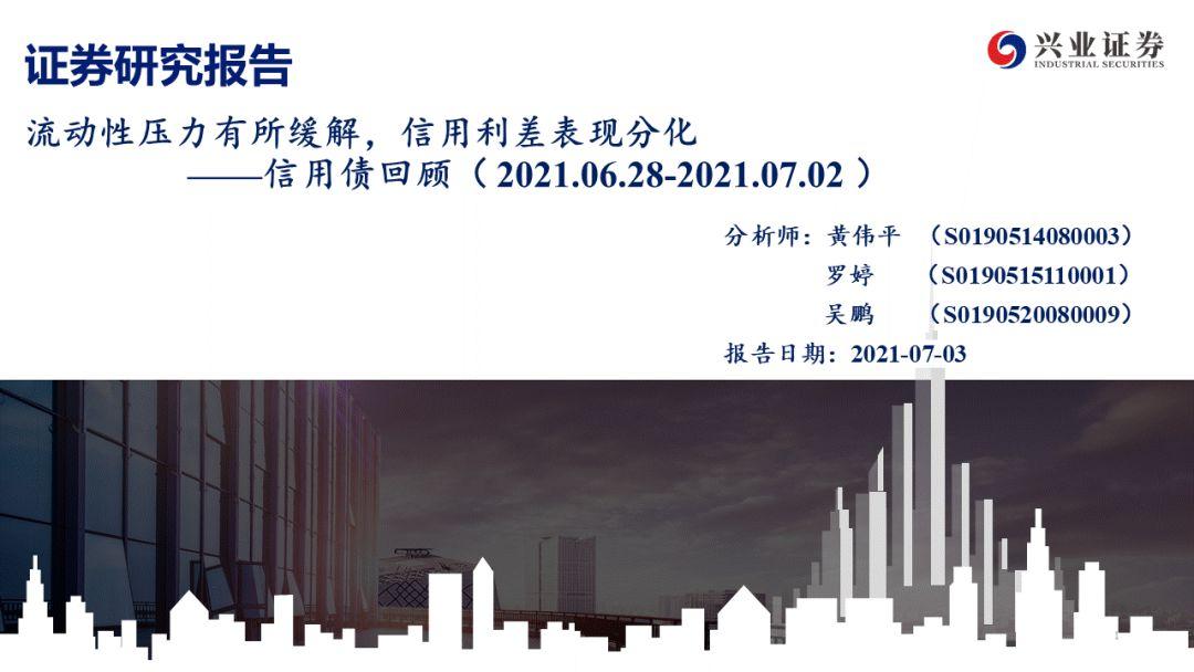 【兴证固收.信用】流动性压力有所缓解,信用利差表现分化——信用债回顾( 2021.06.28-2021.07.02)