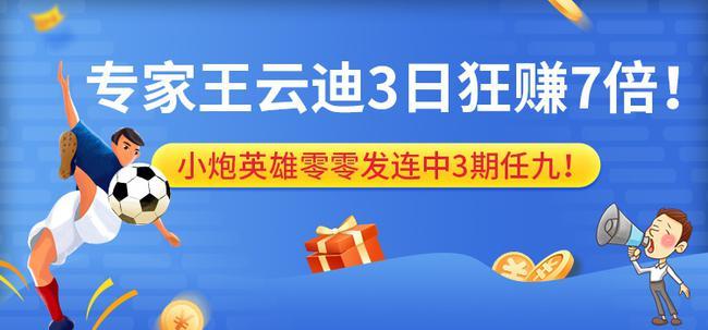 专家王云迪盈利超7倍 小炮英雄零零发任九3连中!