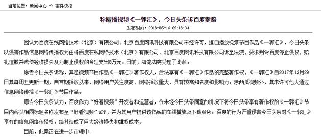 新浪科技讯 5月16日上午消息,海淀法院发布案件快报称,因认为百度在线网络技术(北京)有限公司、北京百度网讯科技有限公司未经许可,擅自播放视频节目作品《一郭汇》,今日头条以侵害作品信息网络传播权为由将百度在线网络技术(北京)有限公司、北京百度网讯科技有限公司诉至法院,要求判令百度停止侵权,赔礼道歉并赔偿经济损失及为制止侵权的合理支出8万元。日前,海淀法院受理了此案。