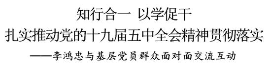 李鸿忠宣讲五中全会精神后与基层党员群众面对面交流:知行合一,以学促干
