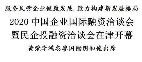 2020中国企业国际融资洽谈会暨民企投融资洽谈会在津开幕
