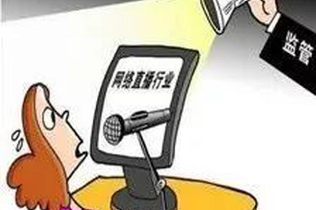 国家网信办依法查处一批严重违规网络直播平台和主播