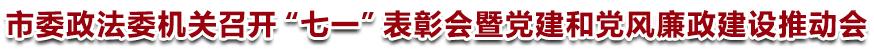 """市委政法委机关召开""""七一""""表彰会暨党建和党风廉政建设推动会"""