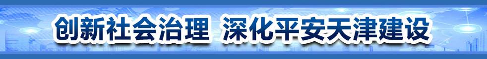 创新社会治理 深化平安天津建设