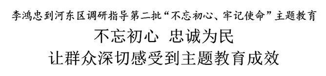 """李鸿忠到河东区调研指导第二批""""不忘初心、牢记使命""""主题教育"""