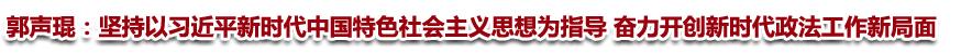 郭声琨:坚持以习近平新时代中国特色社会主义思想为指导 奋力开创新时代政法工作新局面