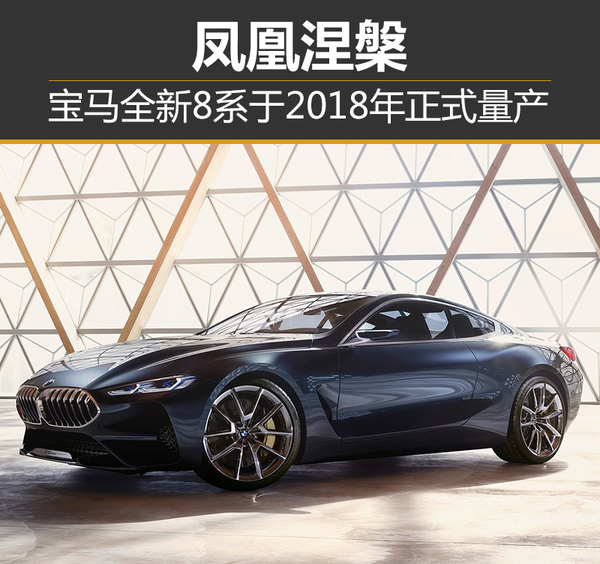 凤凰涅槃 宝马全新8系于2018年正式量产