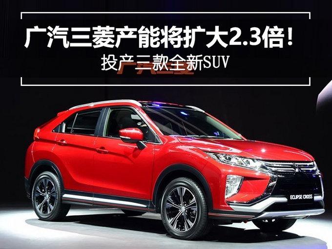 广汽三菱产能将扩大2.3倍!投产三款全新SUV