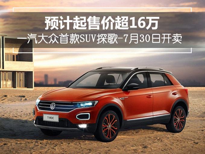 一汽大众首款SUV探歌-7月30日开卖 预计16万起售