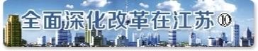 全面深化改革在江苏 | 江苏这样构建和谐劳动关系新模式