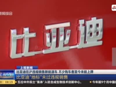 比亚迪在沪违规销售新能源车 车主购车5个月未能上牌