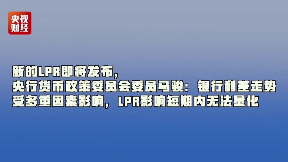 新的LPR即将发布,央行货币政策委员会委员马骏:银行利差走势受多重因素影响,LPR影响短期内无法量化