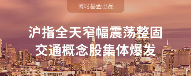 博时基金:沪指全天窄幅震荡整固 交通概念股爆发