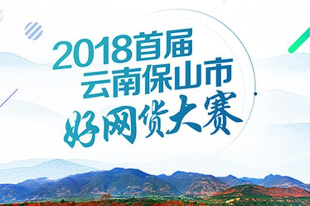 2018首届云南保山市好网货大赛  80款产品进入网络投票环节