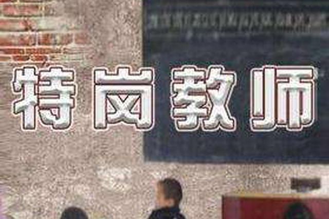 云南面向全国招聘8711名特岗教师 就业补贴最高4万元