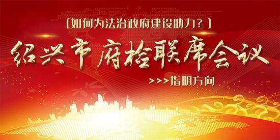 绍兴市府检联席会议指明如何为法治政府建设助力
