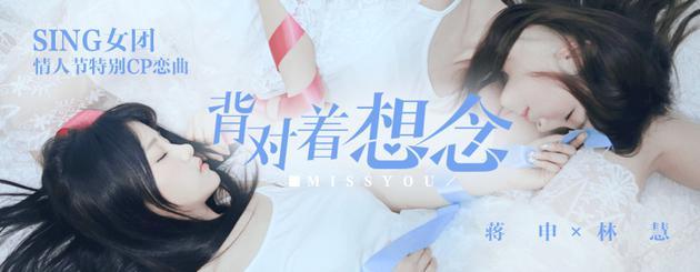sing女团成员林慧_SING女团双人CP曲《背对着想念》曝光|SING女团|新曲|背对着想念 ...