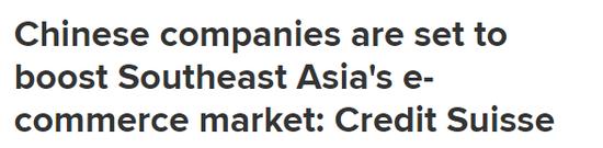 ▲美媒CNBC今年3月报道称,中国公司准备促进东南亚地区的电商市场的发展