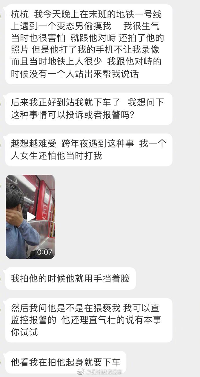 【#女子跨年夜地铁上遭猥亵# 欲报警 男子:你有本事试试】#浙江微报料# 网友私信报料:跨年夜晚上,在地铁一号线上遇到一个变态男偷摸我。我很生气当时也很害怕,就跟他对峙,还拍了他的照片,但是他打了我的手机不让我录像。我拍他的时候他就用手挡着脸,然后我问他是不是在猥亵我,我可以查监控报警 
