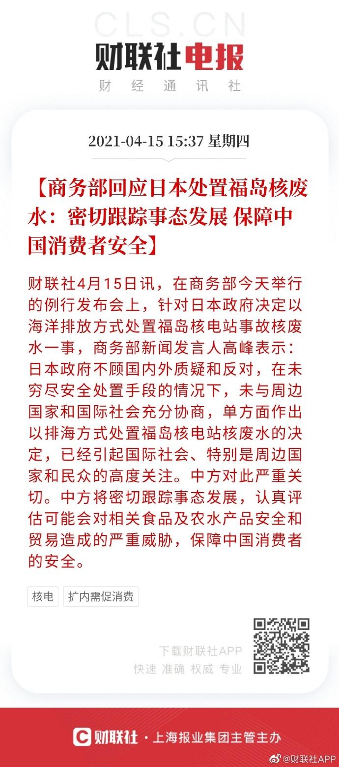 【#商务部回应日本处置福岛核废水#:密切跟踪事态发展 保障中国消费者安全】 财联社4月15日讯,在商务部今天举行的例行发布会上,针对日本政府决定以海洋排放方式处置福岛核电站事故核废水一事,商务部新闻发言人高峰表示:日本政府不顾国内外质疑和反对,在未穷尽安全处置手段的情况下,未与周边国家 