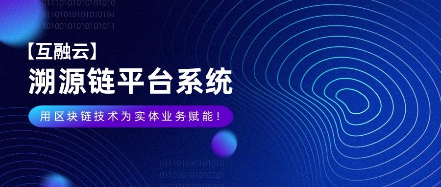 互融云 溯源链平台系统开发:用区块链技术为实体业务赋能!
