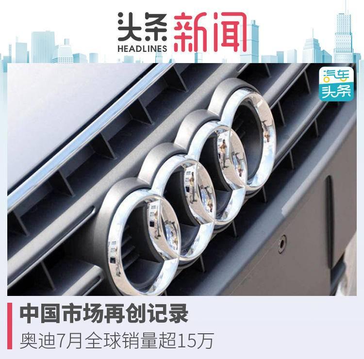 中国市场再创记录,奥迪7月全球销量超15万