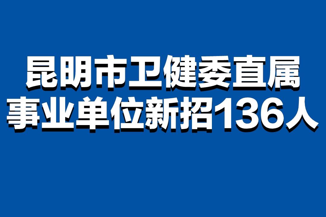 11月19日笔试,昆明卫健委新招136人,74%免笔试、附岗位表