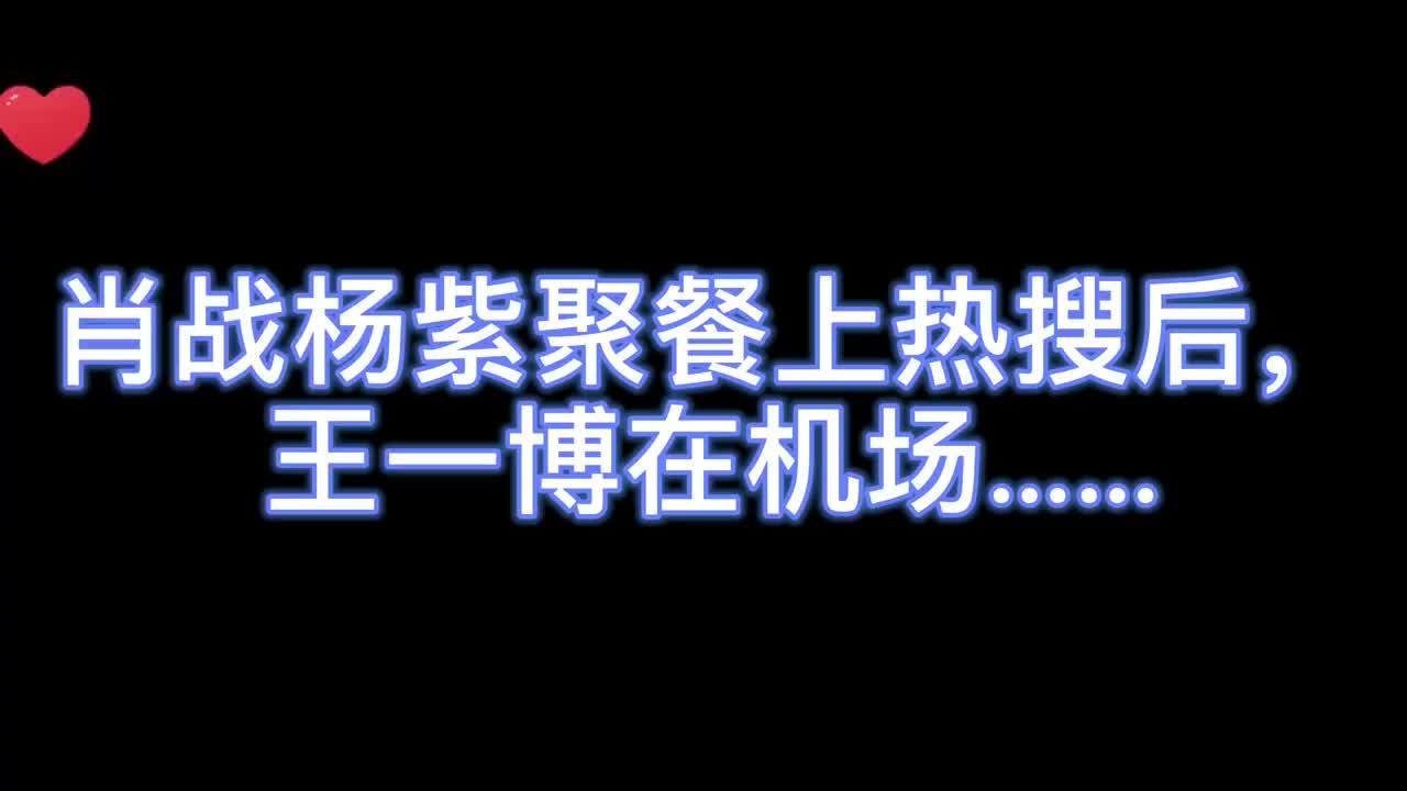 肖战杨紫聚餐上热搜后,王一博现身机场,他这个举动也太意外了!
