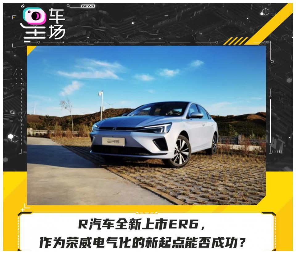 R汽车全新上市ER6,作为荣威电气化的新起点能否成功?