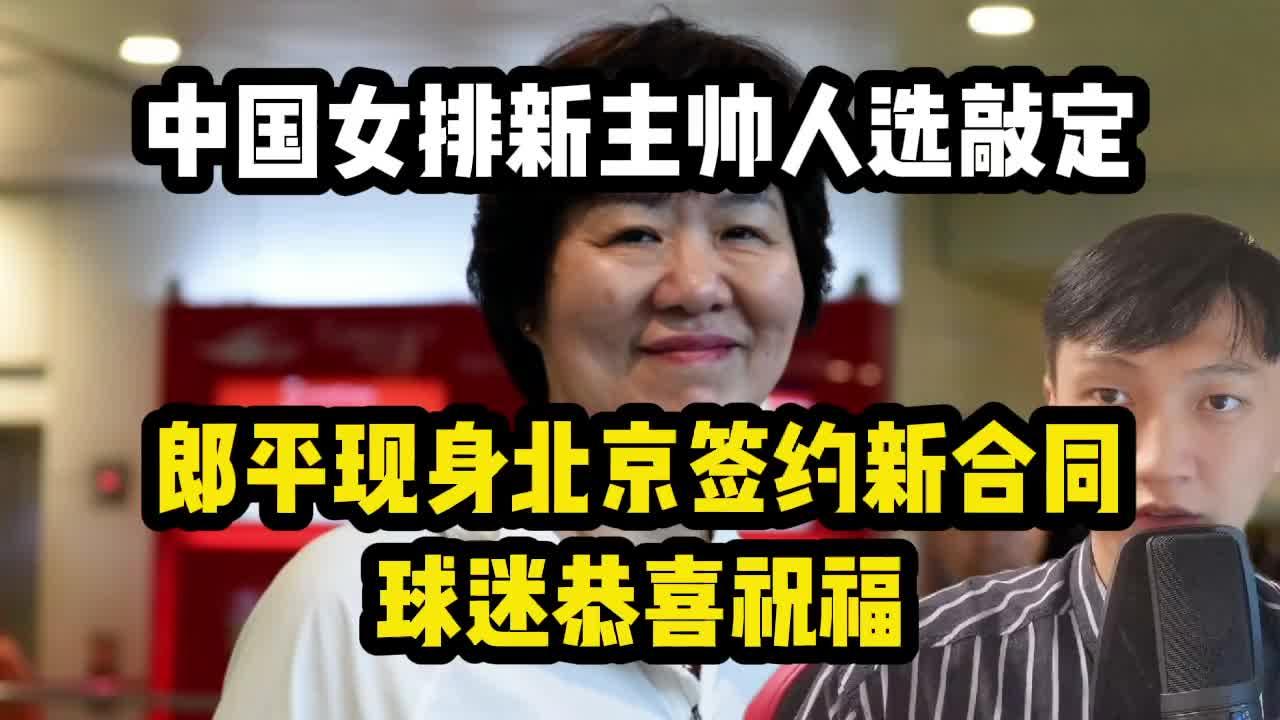 中国女排新主帅人选敲定,郎平现身北京签约新合同!球迷恭喜祝福