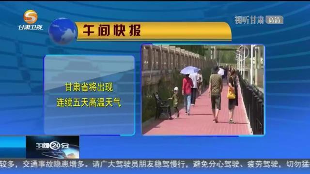 「短视频」甘肃省将出现连续五天高温天气