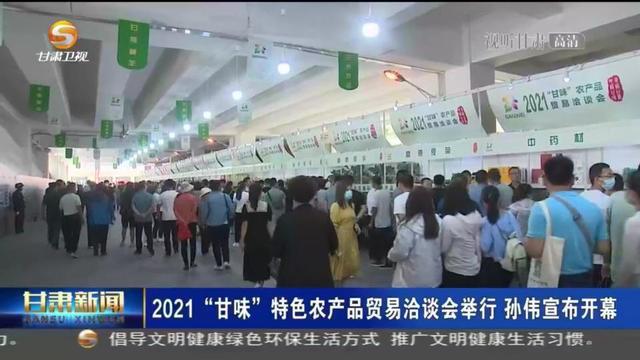 """「短视频」2021""""甘味""""特色农产品贸易洽谈会举行 孙伟宣布开幕"""